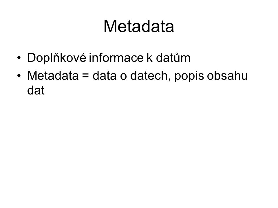 Metadata Doplňkové informace k datům Metadata = data o datech, popis obsahu dat