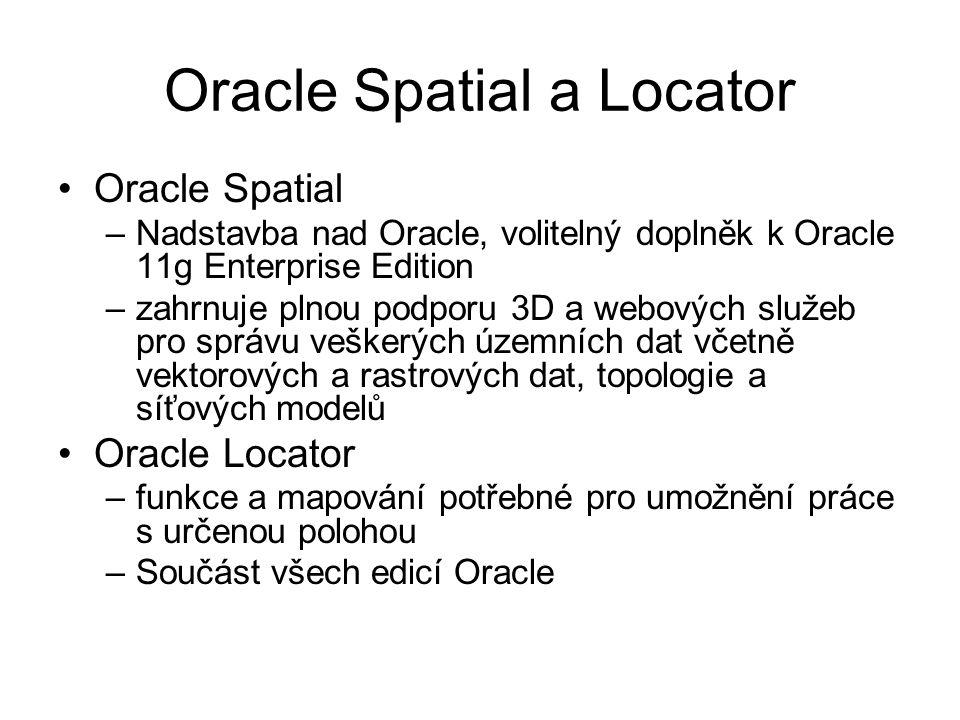 Oracle Spatial a Locator Oracle Spatial –Nadstavba nad Oracle, volitelný doplněk k Oracle 11g Enterprise Edition –zahrnuje plnou podporu 3D a webových