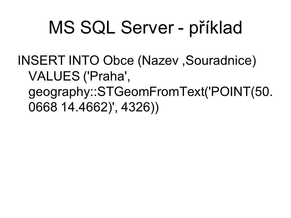 MS SQL Server - příklad INSERT INTO Obce (Nazev,Souradnice) VALUES ('Praha', geography::STGeomFromText('POINT(50. 0668 14.4662)', 4326))