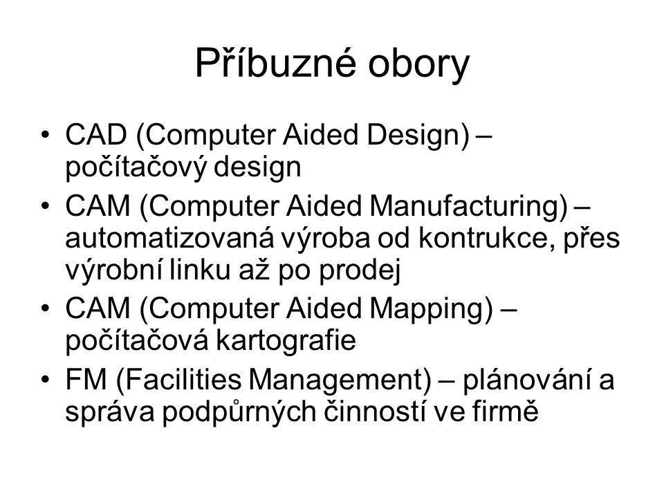 Příbuzné obory CAD (Computer Aided Design) – počítačový design CAM (Computer Aided Manufacturing) – automatizovaná výroba od kontrukce, přes výrobní l