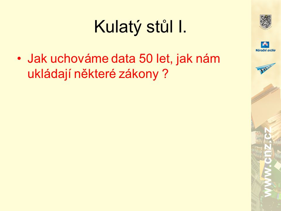 www.cnz.cz Kulatý stůl I. Jak uchováme data 50 let, jak nám ukládají některé zákony