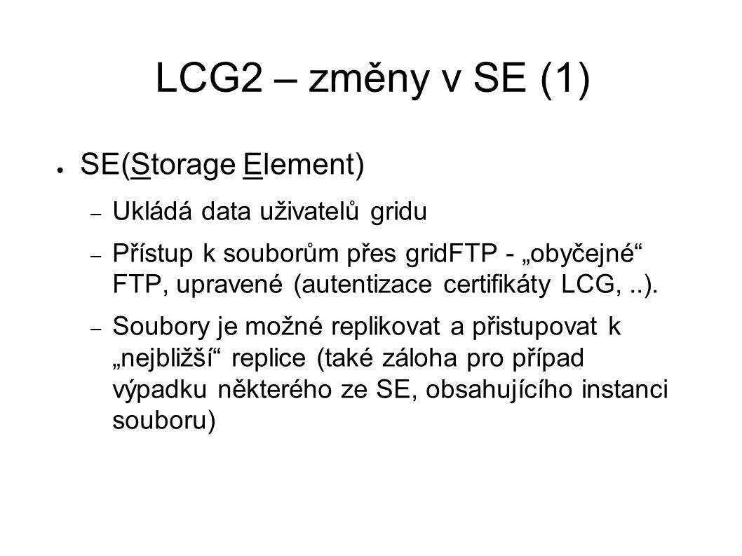 """LCG2 – změny v SE (1) ● SE(Storage Element) – Ukládá data uživatelů gridu – Přístup k souborům přes gridFTP - """"obyčejné FTP, upravené (autentizace certifikáty LCG,..)."""
