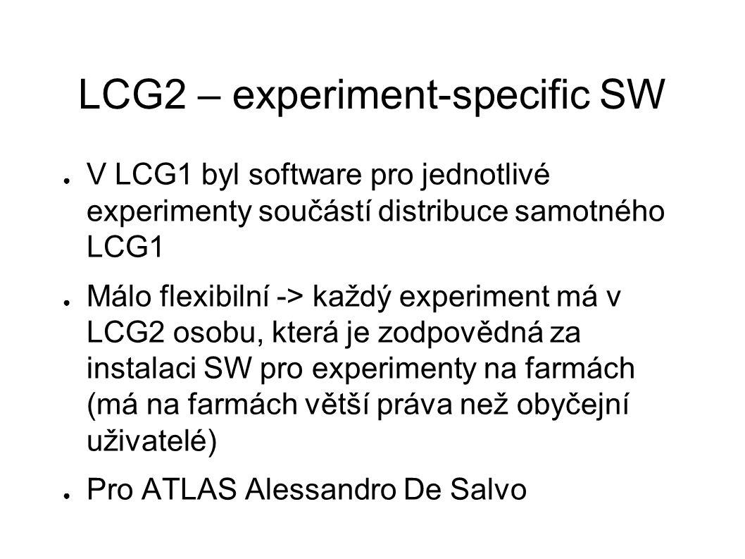 LCG2 – experiment-specific SW ● V LCG1 byl software pro jednotlivé experimenty součástí distribuce samotného LCG1 ● Málo flexibilní -> každý experiment má v LCG2 osobu, která je zodpovědná za instalaci SW pro experimenty na farmách (má na farmách větší práva než obyčejní uživatelé) ● Pro ATLAS Alessandro De Salvo