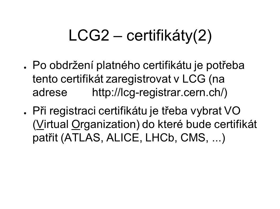 LCG2 – certifikáty(2) ● Po obdržení platného certifikátu je potřeba tento certifikát zaregistrovat v LCG (na adrese http://lcg-registrar.cern.ch/) ● Při registraci certifikátu je třeba vybrat VO (Virtual Organization) do které bude certifikát patřit (ATLAS, ALICE, LHCb, CMS,...)