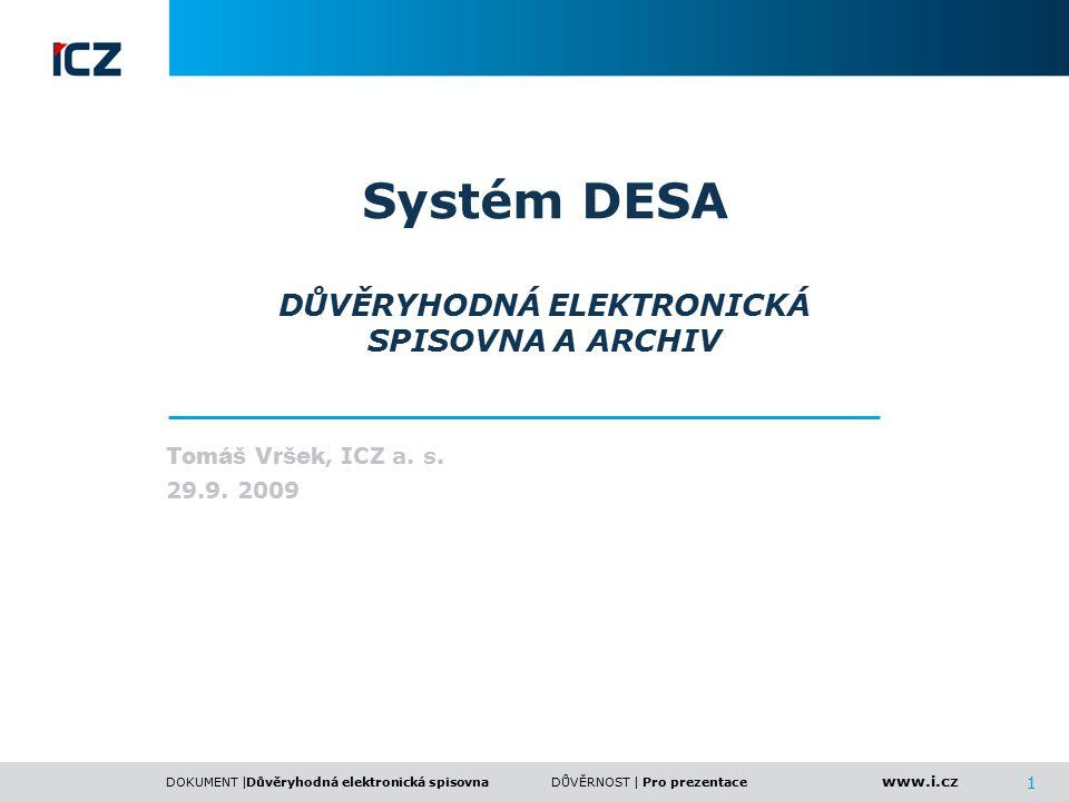 www.i.cz DOKUMENT | 1 DŮVĚRNOST | Systém DESA DŮVĚRYHODNÁ ELEKTRONICKÁ SPISOVNA A ARCHIV Tomáš Vršek, ICZ a. s. 29.9. 2009 Důvěryhodná elektronická sp