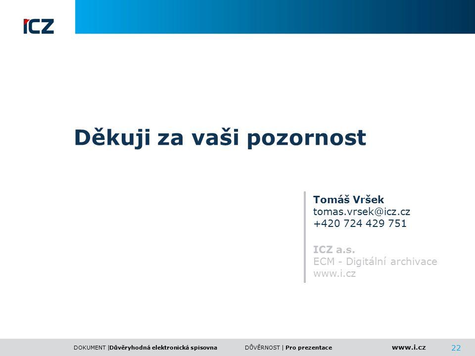 www.i.cz DOKUMENT |DŮVĚRNOST | 22 Děkuji za vaši pozornost Tomáš Vršek tomas.vrsek@icz.cz +420 724 429 751 ICZ a.s. ECM - Digitální archivace www.i.cz