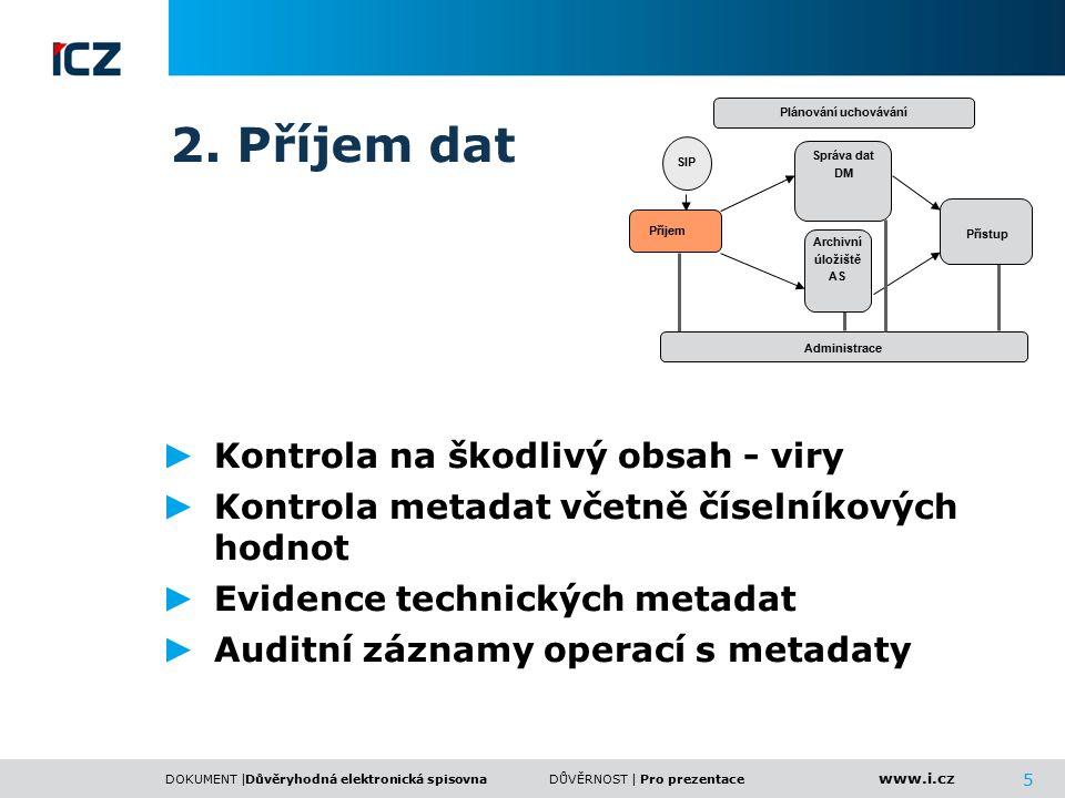 www.i.cz DOKUMENT |DŮVĚRNOST | 5 2. Příjem dat ► Kontrola na škodlivý obsah - viry ► Kontrola metadat včetně číselníkových hodnot ► Evidence technický