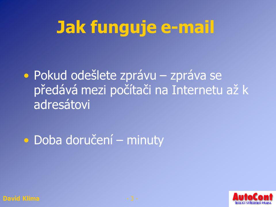 David Klíma- 2 - Jak funguje e-mail Emailová schránka Na emailovém serveru Příchozí zprávy se na ukládají na serveru Uživatelské jméno – jméno schránky na serveru Heslo – používá se k přihlášení na poštovní server