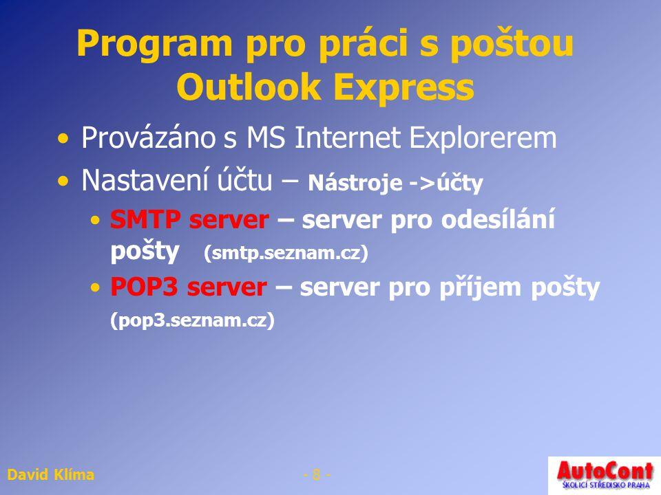 David Klíma- 8 - Program pro práci s poštou Outlook Express Provázáno s MS Internet Explorerem Nastavení účtu – Nástroje ->účty SMTP server – server pro odesílání pošty (smtp.seznam.cz) POP3 server – server pro příjem pošty (pop3.seznam.cz)