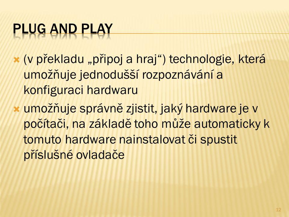 """ (v překladu """"připoj a hraj ) technologie, která umožňuje jednodušší rozpoznávání a konfiguraci hardwaru  umožňuje správně zjistit, jaký hardware je v počítači, na základě toho může automaticky k tomuto hardware nainstalovat či spustit příslušné ovladače 12"""