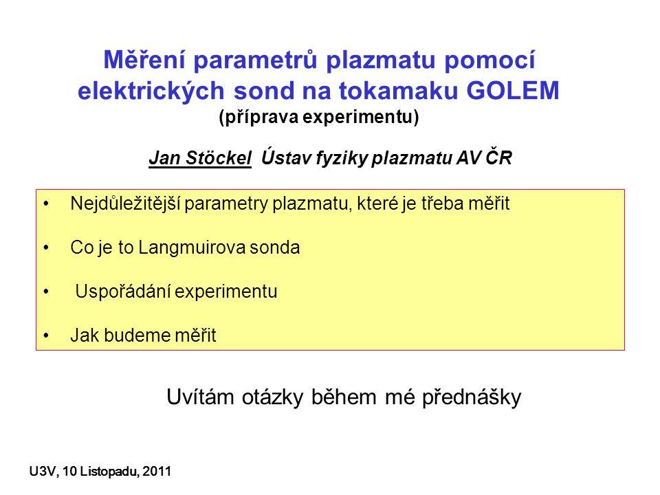 Sondy pro diagnostiku okrajového plazmatu a studium jeho turbulence Klasická Langmuirova sonda – IV charakteristiky, lokální měření Te, ne, Ufl na okraji plazmového prstence – k dispozici Radiální pole Langmuirových sond – pro rutinní měření profilů – hřebínek 16ti sond je k dispozici V budoucnu Ball pen sonda – Přímé měření potenciálu plazmatu (momentálně se pro GOLEM konstruuje) Pokročilé sondy – Tunelová sonda pro rychlé měření elektronové teploty, Machova sonda (zatím se neuvažují – možná později)