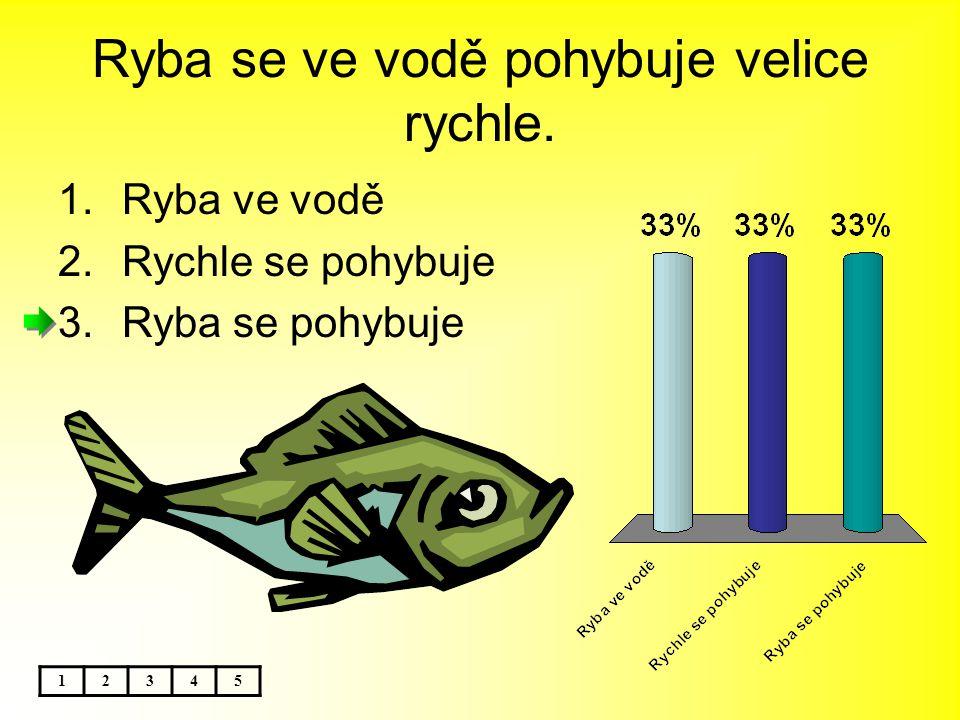 Ryba se ve vodě pohybuje velice rychle. 12345 1.Ryba ve vodě 2.Rychle se pohybuje 3.Ryba se pohybuje