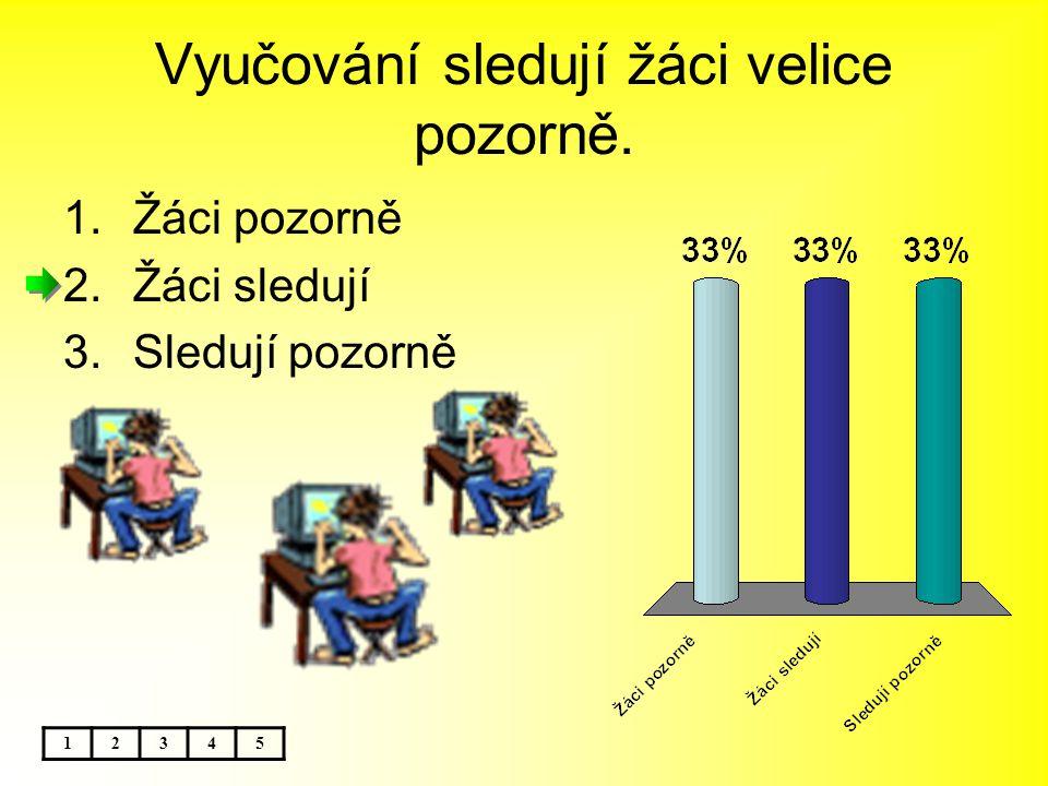 Vyučování sledují žáci velice pozorně. 12345 1.Žáci pozorně 2.Žáci sledují 3.Sledují pozorně