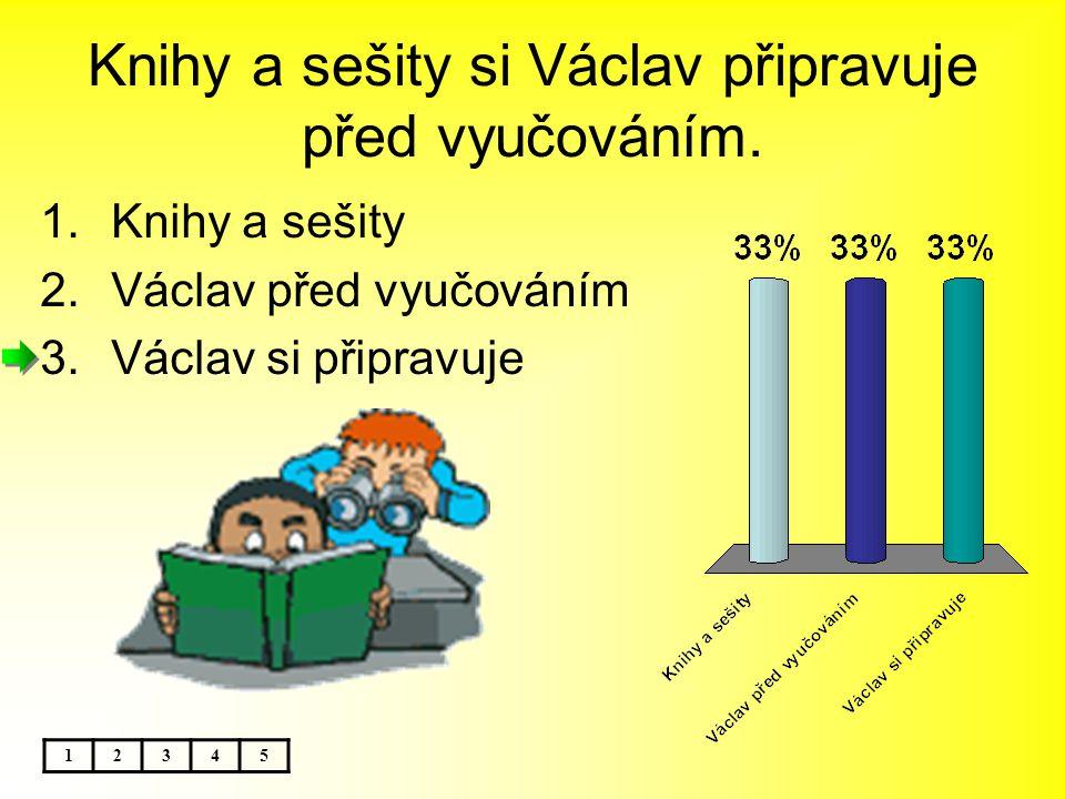 Knihy a sešity si Václav připravuje před vyučováním. 1.Knihy a sešity 2.Václav před vyučováním 3.Václav si připravuje 12345