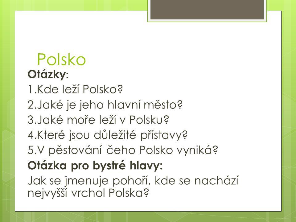Polsko Otázky : 1.Kde leží Polsko? 2.Jaké je jeho hlavní město? 3.Jaké moře leží v Polsku? 4.Které jsou důležité přístavy? 5.V pěstování čeho Polsko v