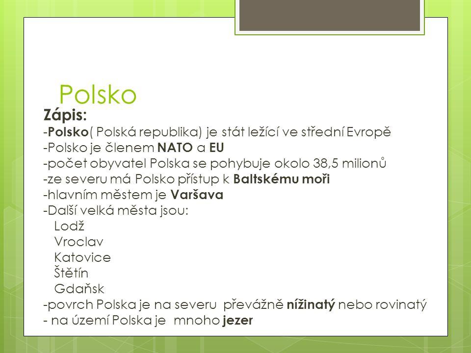 Polsko Zápis: - Polsko ( Polská republika) je stát ležící ve střední Evropě -Polsko je členem NATO a EU -počet obyvatel Polska se pohybuje okolo 38,5 milionů -ze severu má Polsko přístup k Baltskému moři -hlavním městem je Varšava -Další velká města jsou: Lodž Vroclav Katovice Štětín Gdaňsk -povrch Polska je na severu převážně nížinatý nebo rovinatý - na území Polska je mnoho jezer