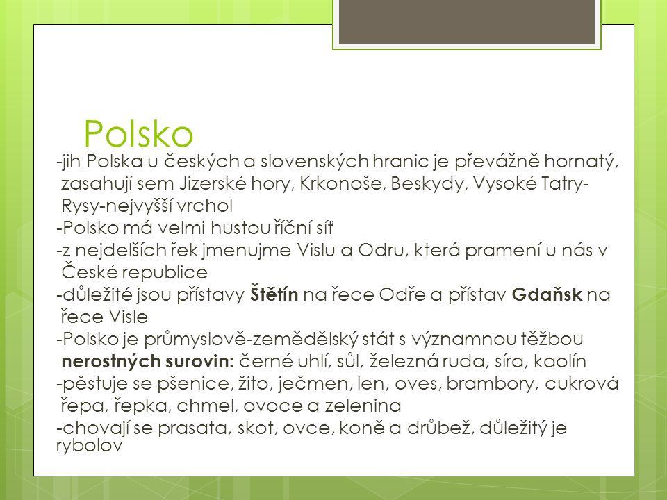 Polsko -jih Polska u českých a slovenských hranic je převážně hornatý, zasahují sem Jizerské hory, Krkonoše, Beskydy, Vysoké Tatry- Rysy-nejvyšší vrchol -Polsko má velmi hustou říční síť -z nejdelších řek jmenujme Vislu a Odru, která pramení u nás v České republice -důležité jsou přístavy Štětín na řece Odře a přístav Gdaňsk na řece Visle -Polsko je průmyslově-zemědělský stát s významnou těžbou nerostných surovin: černé uhlí, sůl, železná ruda, síra, kaolín -pěstuje se pšenice, žito, ječmen, len, oves, brambory, cukrová řepa, řepka, chmel, ovoce a zelenina -chovají se prasata, skot, ovce, koně a drůbež, důležitý je rybolov