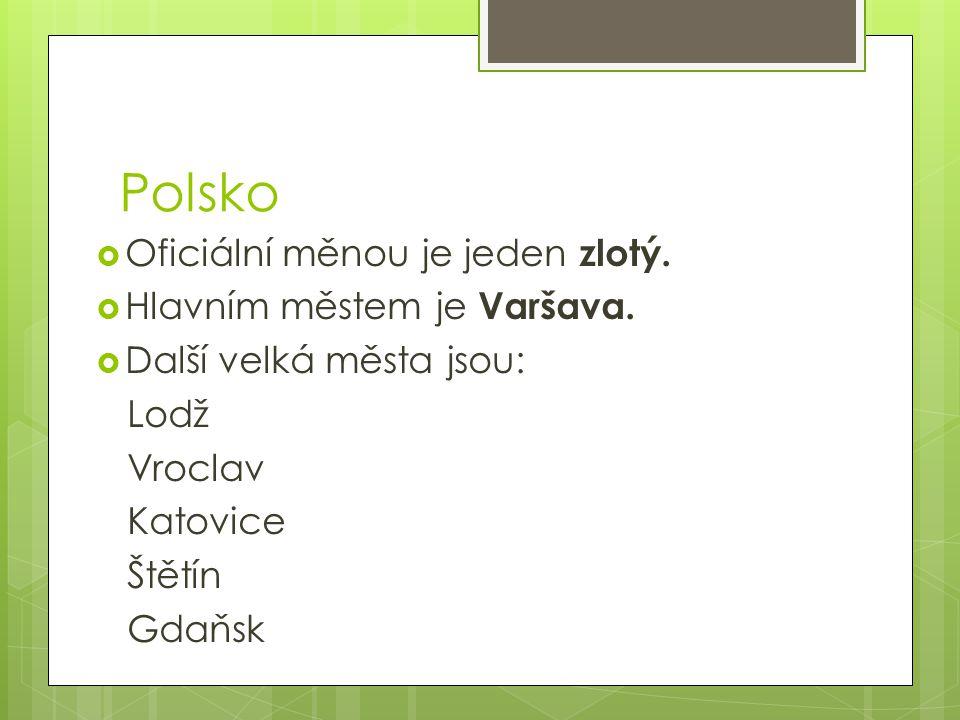 Polsko  Oficiální měnou je jeden zlotý.  Hlavním městem je Varšava.  Další velká města jsou: Lodž Vroclav Katovice Štětín Gdaňsk