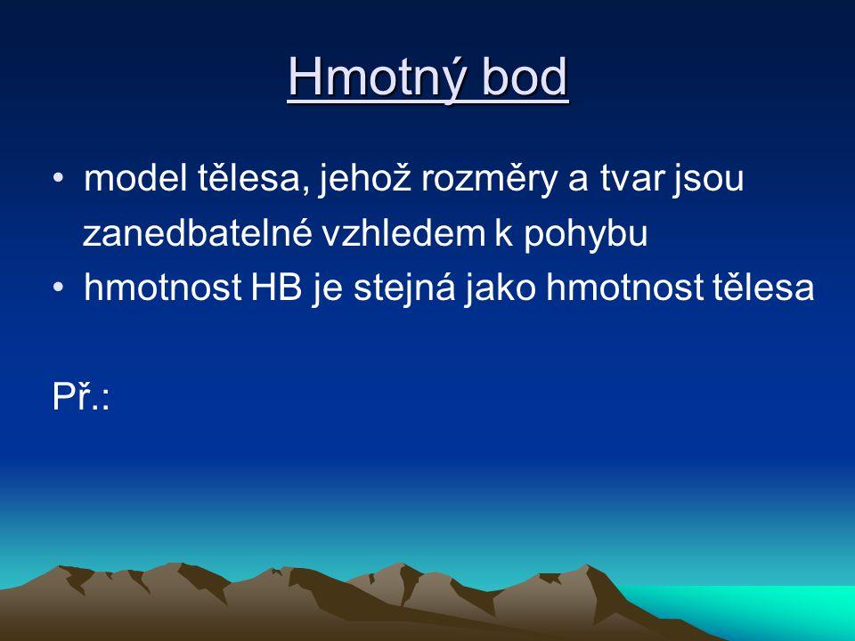 Hmotný bod model tělesa, jehož rozměry a tvar jsou zanedbatelné vzhledem k pohybu hmotnost HB je stejná jako hmotnost tělesa Př.: