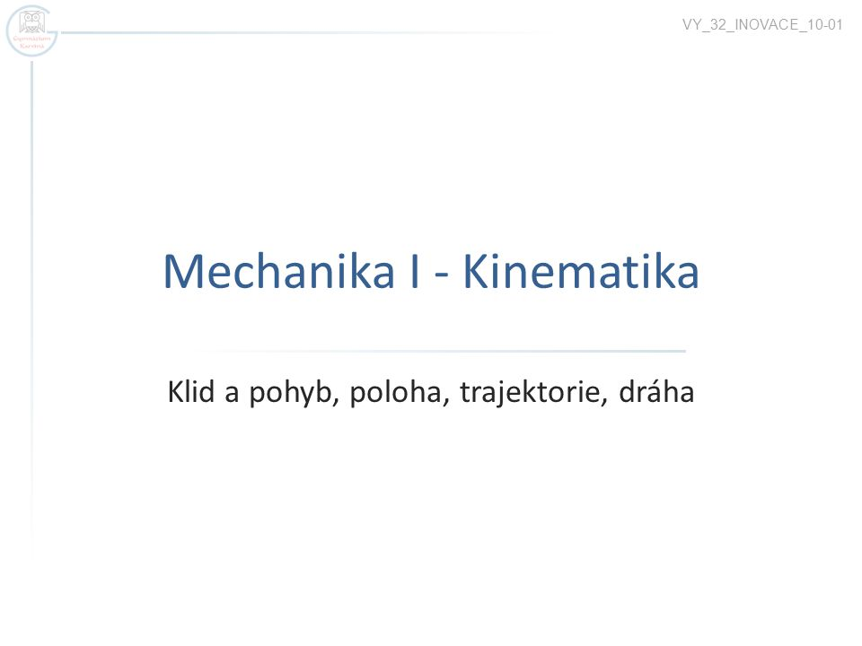 Mechanika I - Kinematika Klid a pohyb, poloha, trajektorie, dráha VY_32_INOVACE_10-01