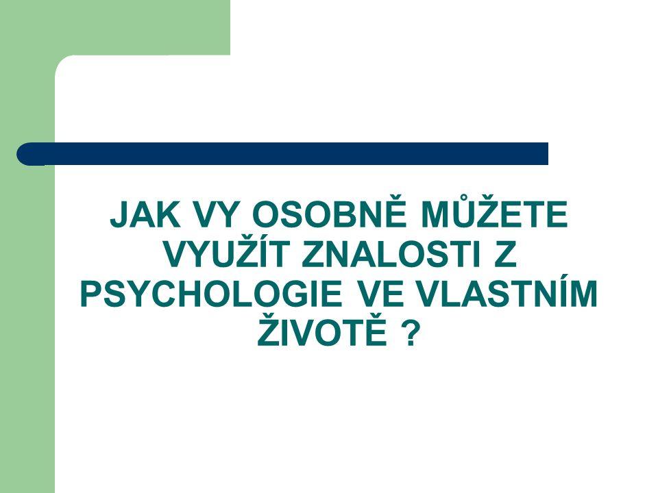 JAK VY OSOBNĚ MŮŽETE VYUŽÍT ZNALOSTI Z PSYCHOLOGIE VE VLASTNÍM ŽIVOTĚ