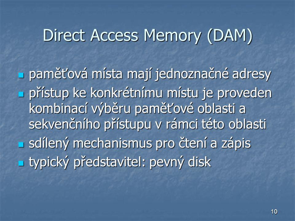 10 Direct Access Memory (DAM) paměťová místa mají jednoznačné adresy paměťová místa mají jednoznačné adresy přístup ke konkrétnímu místu je proveden kombinací výběru paměťové oblasti a sekvenčního přístupu v rámci této oblasti přístup ke konkrétnímu místu je proveden kombinací výběru paměťové oblasti a sekvenčního přístupu v rámci této oblasti sdílený mechanismus pro čtení a zápis sdílený mechanismus pro čtení a zápis typický představitel: pevný disk typický představitel: pevný disk