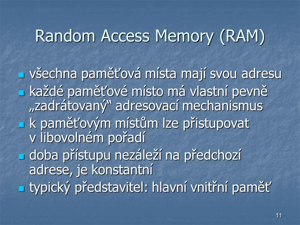 """11 Random Access Memory (RAM) všechna paměťová místa mají svou adresu všechna paměťová místa mají svou adresu každé paměťové místo má vlastní pevně """"zadrátovaný adresovací mechanismus každé paměťové místo má vlastní pevně """"zadrátovaný adresovací mechanismus k paměťovým místům lze přistupovat v libovolném pořadí k paměťovým místům lze přistupovat v libovolném pořadí doba přístupu nezáleží na předchozí adrese, je konstantní doba přístupu nezáleží na předchozí adrese, je konstantní typický představitel: hlavní vnitřní paměť typický představitel: hlavní vnitřní paměť"""