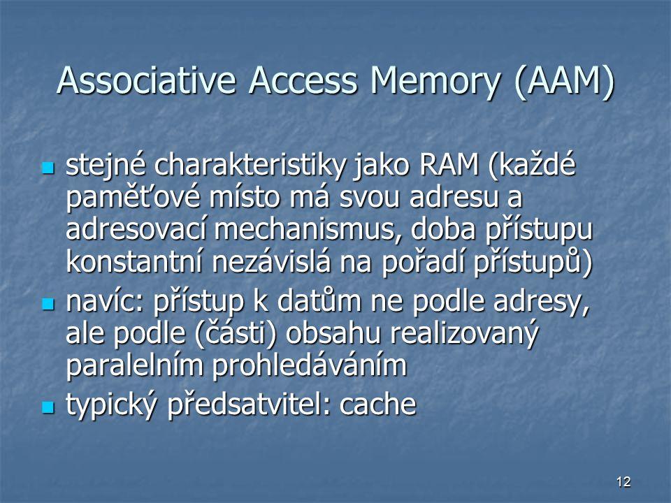 12 Associative Access Memory (AAM) stejné charakteristiky jako RAM (každé paměťové místo má svou adresu a adresovací mechanismus, doba přístupu konstantní nezávislá na pořadí přístupů) stejné charakteristiky jako RAM (každé paměťové místo má svou adresu a adresovací mechanismus, doba přístupu konstantní nezávislá na pořadí přístupů) navíc: přístup k datům ne podle adresy, ale podle (části) obsahu realizovaný paralelním prohledáváním navíc: přístup k datům ne podle adresy, ale podle (části) obsahu realizovaný paralelním prohledáváním typický předsatvitel: cache typický předsatvitel: cache