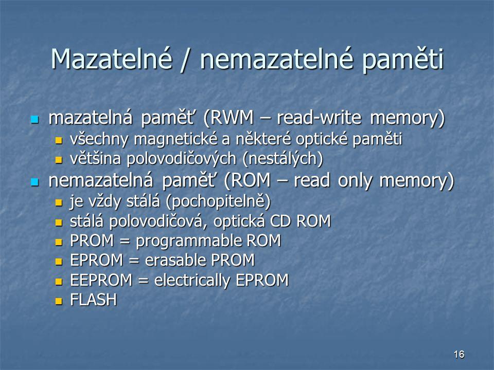 16 Mazatelné / nemazatelné paměti mazatelná paměť (RWM – read-write memory) mazatelná paměť (RWM – read-write memory) všechny magnetické a některé optické paměti všechny magnetické a některé optické paměti většina polovodičových (nestálých) většina polovodičových (nestálých) nemazatelná paměť (ROM – read only memory) nemazatelná paměť (ROM – read only memory) je vždy stálá (pochopitelně) je vždy stálá (pochopitelně) stálá polovodičová, optická CD ROM stálá polovodičová, optická CD ROM PROM = programmable ROM PROM = programmable ROM EPROM = erasable PROM EPROM = erasable PROM EEPROM = electrically EPROM EEPROM = electrically EPROM FLASH FLASH
