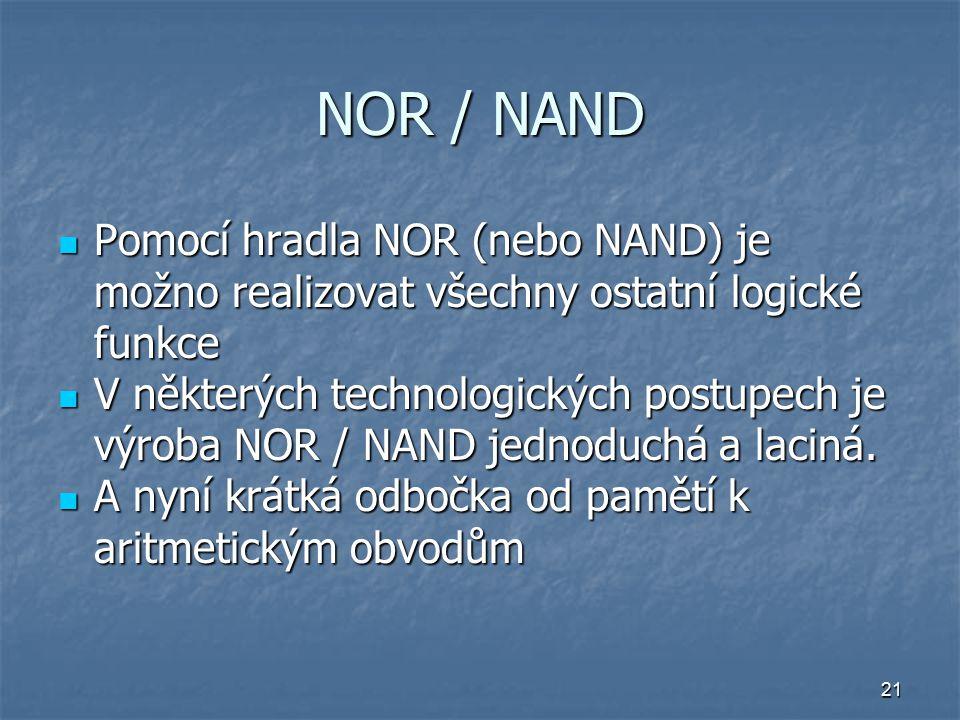 21 NOR / NAND Pomocí hradla NOR (nebo NAND) je možno realizovat všechny ostatní logické funkce Pomocí hradla NOR (nebo NAND) je možno realizovat všechny ostatní logické funkce V některých technologických postupech je výroba NOR / NAND jednoduchá a laciná.