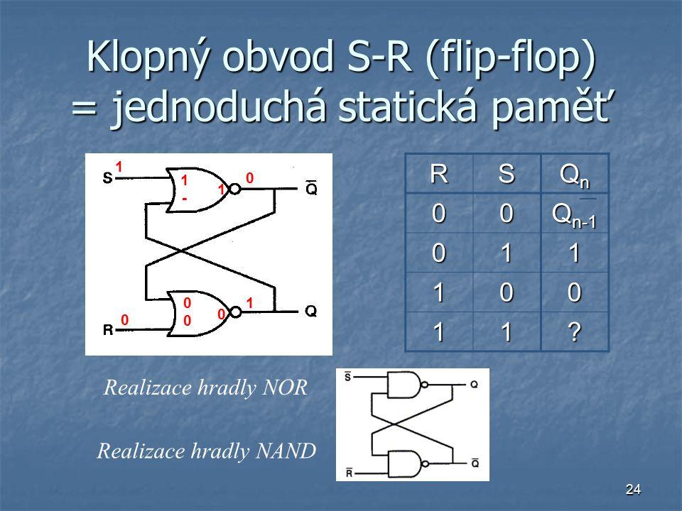 24 Klopný obvod S-R (flip-flop) = jednoduchá statická paměť RS QnQnQnQn00 Q n-1 011 100 11.