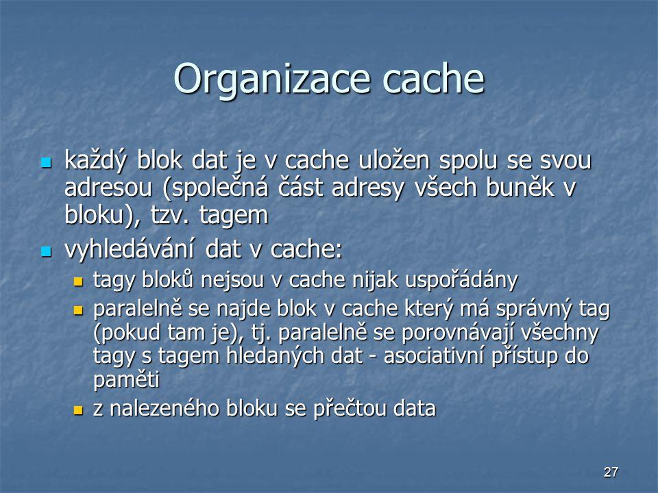 27 Organizace cache každý blok dat je v cache uložen spolu se svou adresou (společná část adresy všech buněk v bloku), tzv.
