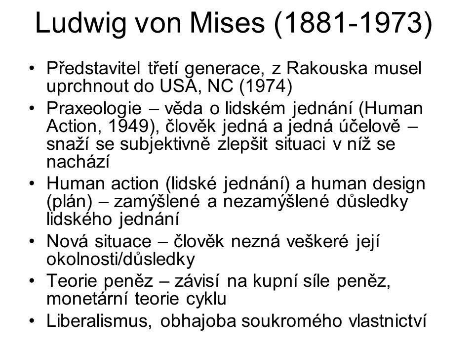 Ludwig von Mises (1881-1973) Představitel třetí generace, z Rakouska musel uprchnout do USA, NC (1974) Praxeologie – věda o lidském jednání (Human Action, 1949), člověk jedná a jedná účelově – snaží se subjektivně zlepšit situaci v níž se nachází Human action (lidské jednání) a human design (plán) – zamýšlené a nezamýšlené důsledky lidského jednání Nová situace – člověk nezná veškeré její okolnosti/důsledky Teorie peněz – závisí na kupní síle peněz, monetární teorie cyklu Liberalismus, obhajoba soukromého vlastnictví