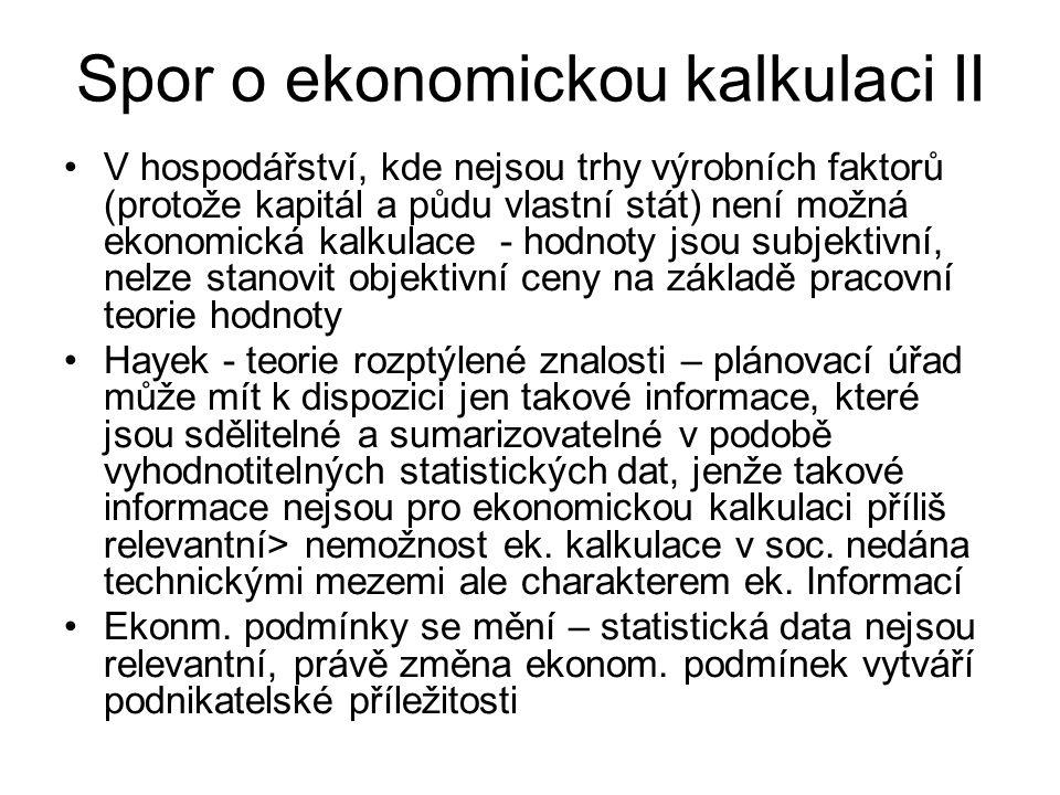 Spor o ekonomickou kalkulaci II V hospodářství, kde nejsou trhy výrobních faktorů (protože kapitál a půdu vlastní stát) není možná ekonomická kalkulace - hodnoty jsou subjektivní, nelze stanovit objektivní ceny na základě pracovní teorie hodnoty Hayek - teorie rozptýlené znalosti – plánovací úřad může mít k dispozici jen takové informace, které jsou sdělitelné a sumarizovatelné v podobě vyhodnotitelných statistických dat, jenže takové informace nejsou pro ekonomickou kalkulaci příliš relevantní> nemožnost ek.