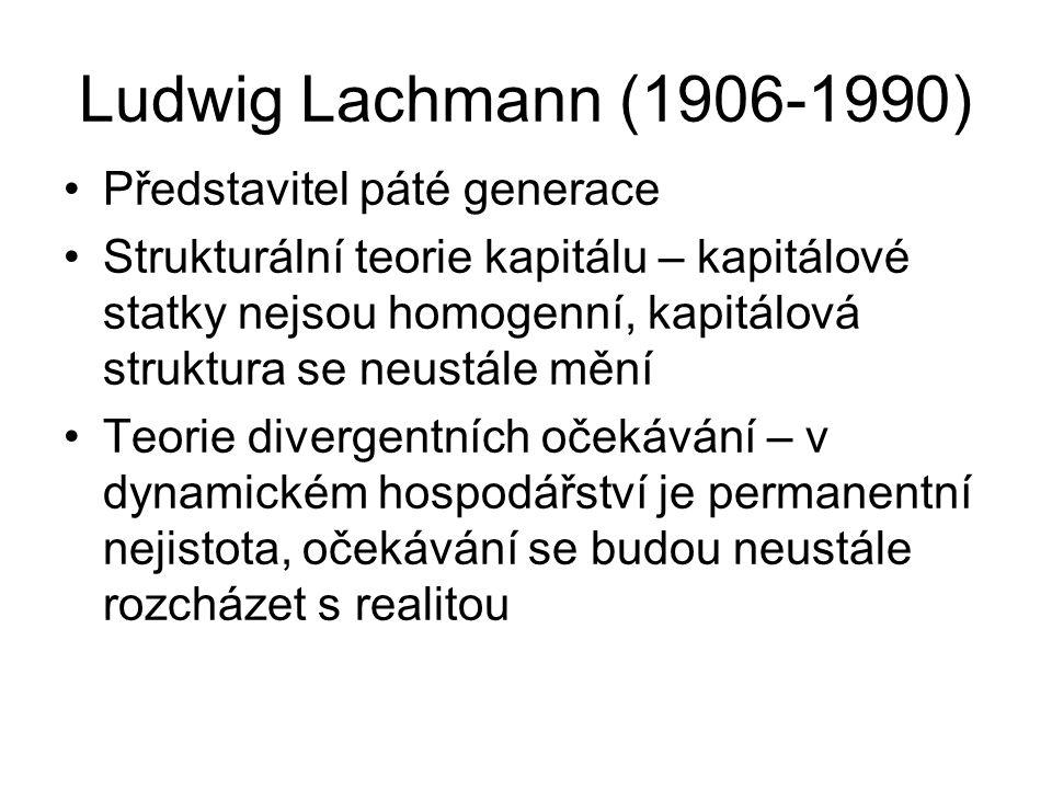 Ludwig Lachmann (1906-1990) Představitel páté generace Strukturální teorie kapitálu – kapitálové statky nejsou homogenní, kapitálová struktura se neustále mění Teorie divergentních očekávání – v dynamickém hospodářství je permanentní nejistota, očekávání se budou neustále rozcházet s realitou