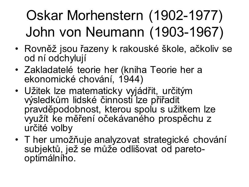 Oskar Morhenstern (1902-1977) John von Neumann (1903-1967) Rovněž jsou řazeny k rakouské škole, ačkoliv se od ní odchylují Zakladatelé teorie her (kniha Teorie her a ekonomické chování, 1944) Užitek lze matematicky vyjádřit, určitým výsledkům lidské činnosti lze přiřadit pravděpodobnost, kterou spolu s užitkem lze využít ke měření očekávaného prospěchu z určité volby T her umožňuje analyzovat strategické chování subjektů, jež se může odlišovat od pareto- optimálního.