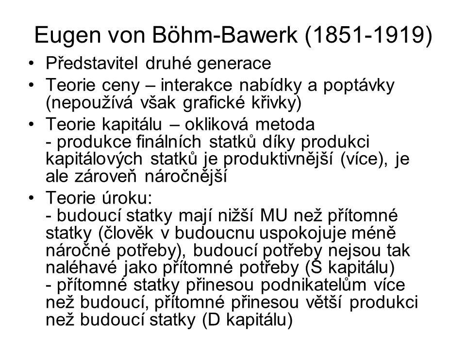 Eugen von Böhm-Bawerk (1851-1919) Představitel druhé generace Teorie ceny – interakce nabídky a poptávky (nepoužívá však grafické křivky) Teorie kapitálu – okliková metoda - produkce finálních statků díky produkci kapitálových statků je produktivnější (více), je ale zároveň náročnější Teorie úroku: - budoucí statky mají nižší MU než přítomné statky (člověk v budoucnu uspokojuje méně náročné potřeby), budoucí potřeby nejsou tak naléhavé jako přítomné potřeby (S kapitálu) - přítomné statky přinesou podnikatelům více než budoucí, přítomné přinesou větší produkci než budoucí statky (D kapitálu)