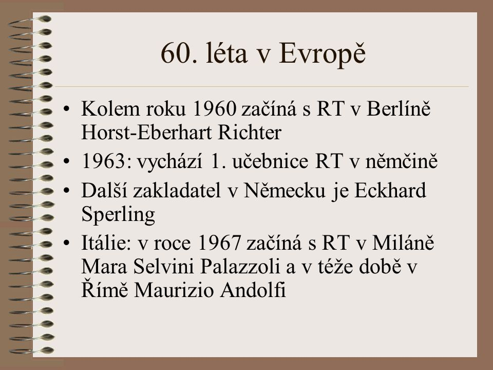 60. léta v Evropě Kolem roku 1960 začíná s RT v Berlíně Horst-Eberhart Richter 1963: vychází 1. učebnice RT v němčině Další zakladatel v Německu je Ec