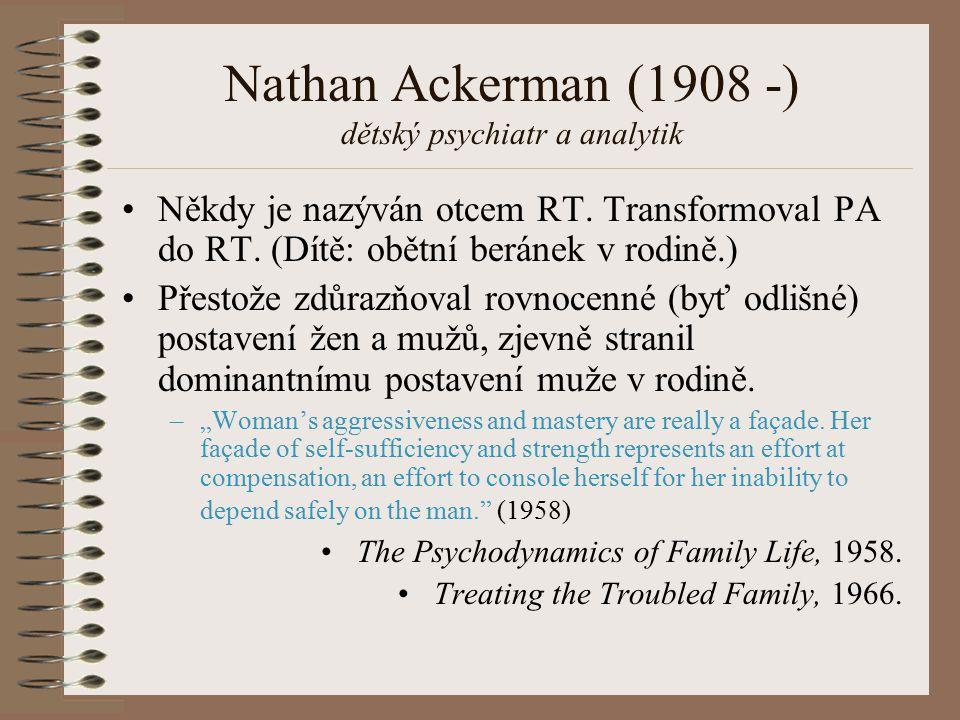 Nathan Ackerman (1908 -) dětský psychiatr a analytik Někdy je nazýván otcem RT. Transformoval PA do RT. (Dítě: obětní beránek v rodině.) Přestože zdůr