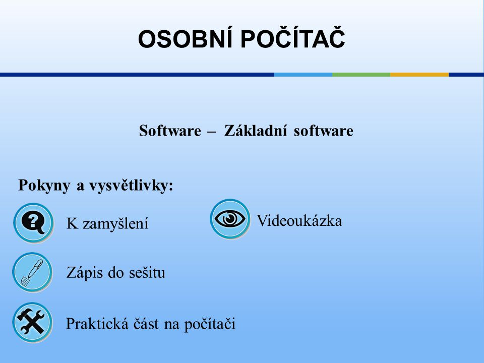 Software – Základní software OSOBNÍ POČÍTAČ Pokyny a vysvětlivky: Zápis do sešitu K zamyšlení Praktická část na počítači Videoukázka