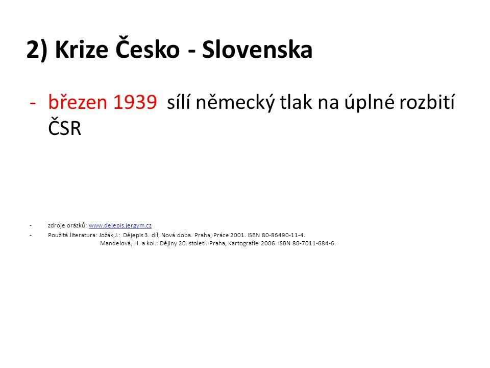 2) Krize Česko - Slovenska -březen 1939 sílí německý tlak na úplné rozbití ČSR -zdroje orázků: www.dejepis.jergym.czwww.dejepis.jergym.cz -Použitá literatura: Jožák,J.: Dějepis 3.