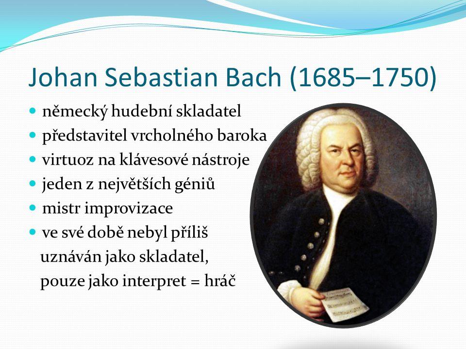Johan Sebastian Bach (1685–1750) německý hudební skladatel představitel vrcholného baroka virtuoz na klávesové nástroje jeden z největších géniů mistr improvizace ve své době nebyl příliš uznáván jako skladatel, pouze jako interpret = hráč