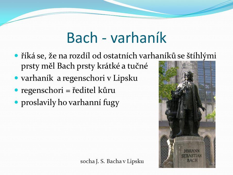 Bach - varhaník říká se, že na rozdíl od ostatních varhaníků se štíhlými prsty měl Bach prsty krátké a tučné varhaník a regenschori v Lipsku regenschori = ředitel kůru proslavily ho varhanní fugy socha J.