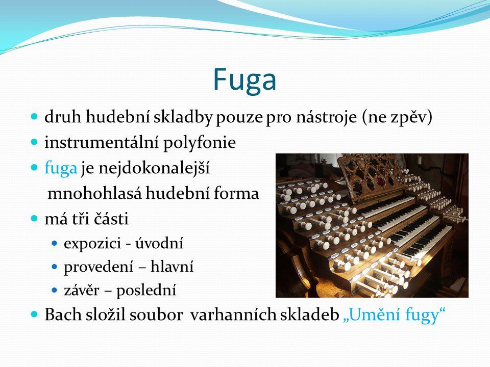 """Fuga druh hudební skladby pouze pro nástroje (ne zpěv) instrumentální polyfonie fuga je nejdokonalejší mnohohlasá hudební forma má tři části expozici - úvodní provedení – hlavní závěr – poslední Bach složil soubor varhanních skladeb """"Umění fugy"""