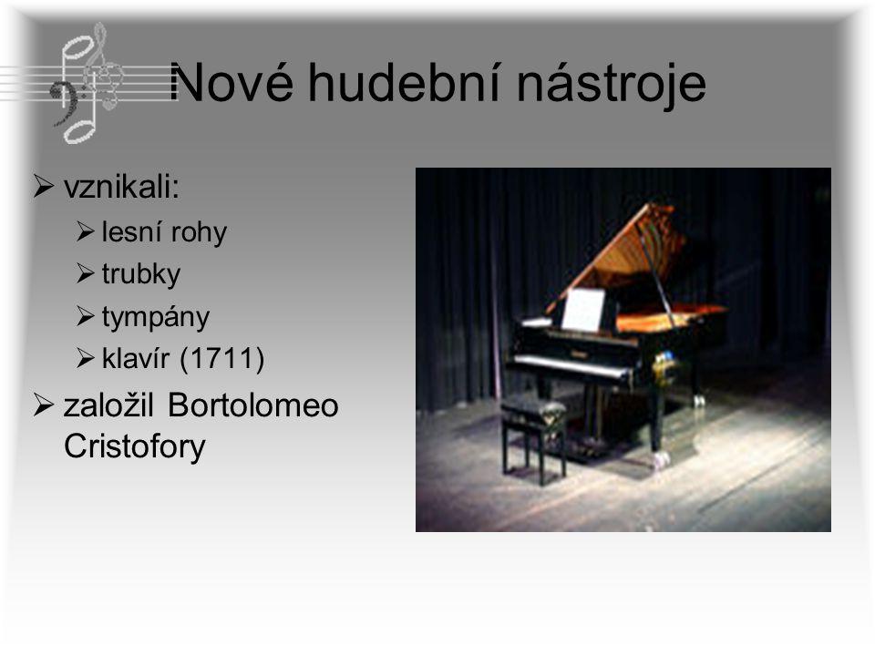 Nové hudební nástroje  vznikali:  lesní rohy  trubky  tympány  klavír (1711)  založil Bortolomeo Cristofory