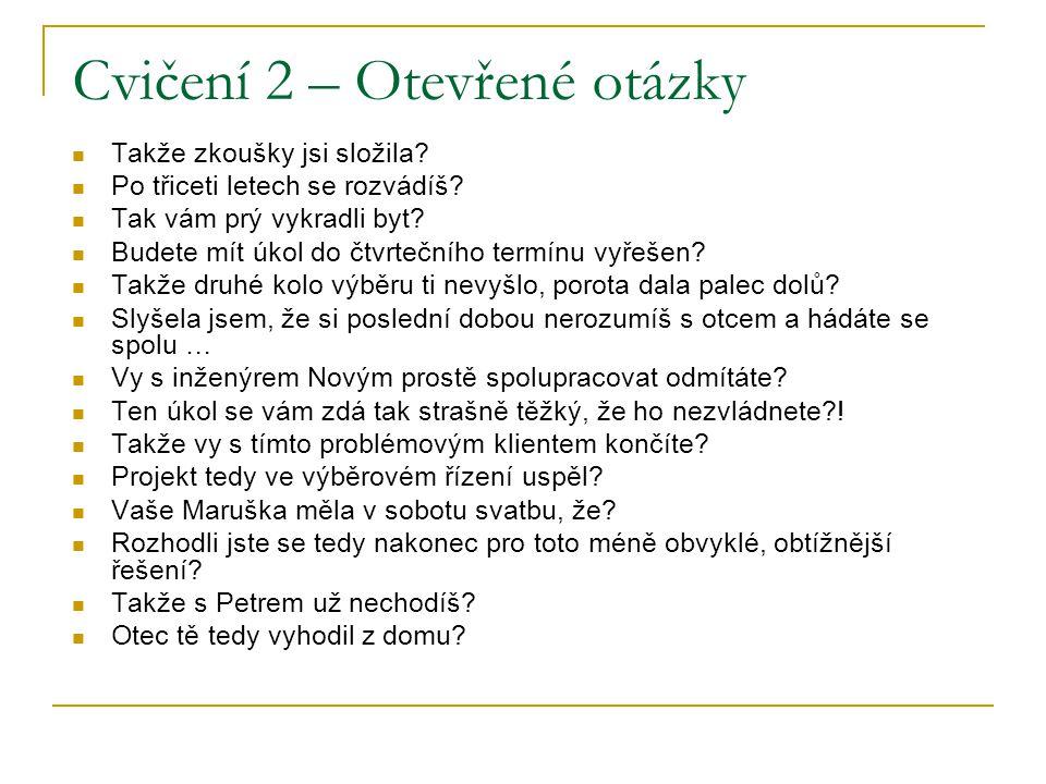 Cvičení 2 – Otevřené otázky Takže zkoušky jsi složila? Po třiceti letech se rozvádíš? Tak vám prý vykradli byt? Budete mít úkol do čtvrtečního termínu