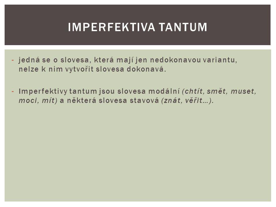 -jedná se o slovesa, která mají jen nedokonavou variantu, nelze k nim vytvořit slovesa dokonavá. -Imperfektivy tantum jsou slovesa modální (chtít, smě