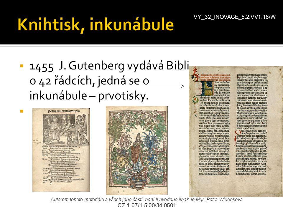  1455 J. Gutenberg vydává Bibli o 42 řádcích, jedná se o inkunábule – prvotisky.  VY_32_INOVACE_5.2.VV1.16/Wi Autorem tohoto materiálu a všech jeho