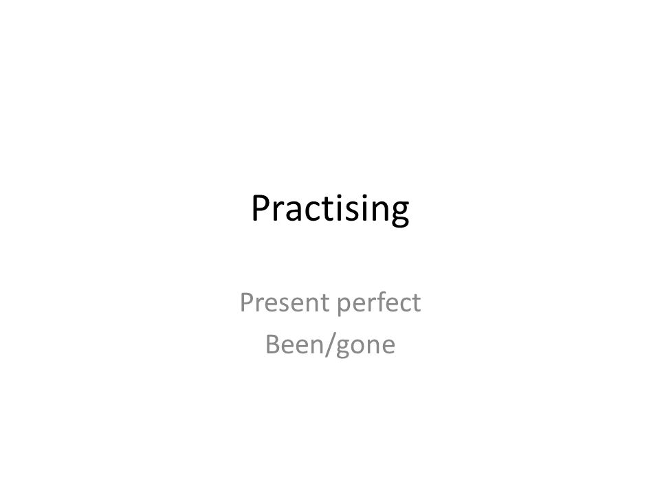 Practising Present perfect Been/gone