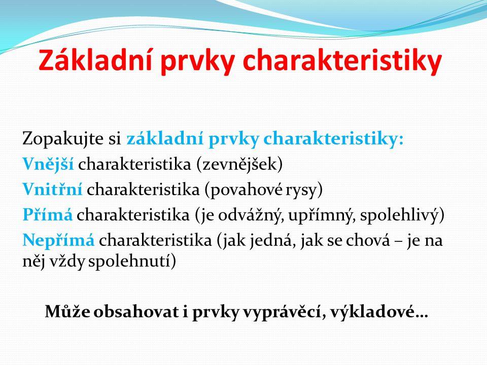 Základní prvky charakteristiky Zopakujte si základní prvky charakteristiky: Vnější charakteristika (zevnějšek) Vnitřní charakteristika (povahové rysy) Přímá charakteristika (je odvážný, upřímný, spolehlivý) Nepřímá charakteristika (jak jedná, jak se chová – je na něj vždy spolehnutí) Může obsahovat i prvky vyprávěcí, výkladové…